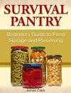 Survival Pantry: Beginners Guide to Food Storage and Preserving (Survival Gear, emergency food, Survival Tips) - James Clark