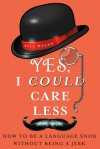 Yes, I Could Care Less: How to Be a Language Snob Without Being a Jerk - Bill Walsh