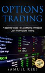 OPTIONS TRADING: A Beginner Guide To Start Making Immediate Cash With Options Trading - Samuel Rees