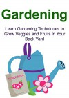 Gardening: Learn Gardening Techniques to Grow Veggies and Fruits In Your Back Yard: Gardening, Gardening Book, Gardening Guide, Gardening Tips, Gardening Techniques - Laura Jasime, Mike Harris