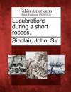 Lucubrations During a Short Recess - John Sinclair