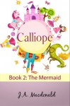 Calliope: The Mermaid (The Adventures of a Girl Called Calliope) - J.A. Macdonald