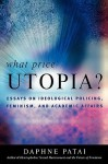 What Price Utopia?: Essays on Ideological Policing, Feminism, and Academic Affairs - Daphne Patai