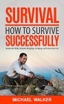 Survival: How to Survive Successfully: Bushcraft skills, Disaster Prepping, Foraging, & Urban Survival (Survival Gear, Survival Knife, Survival Pantry, Survival Skills, Prepping, Stockpile) - Michael Walker