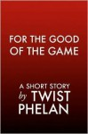 For the Good of the Game - Twist Phelan