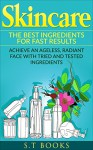 Skincare: The Best Ingredients For Fast Results Achieve an Ageless, Radiant Face with Tried and Tested Ingredients (Skincare Recipes, Anti-aging, Beauty, ... Oils, DIY Skincare, Beautiful Skin) - S.T Books, S.T Books