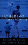 Fathering Like the Father: Becoming the Dad God Wants You to Be - Kenneth O. Gangel, Jeffrey S. Gangel