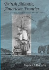 British Atlantic, American Frontier: Spaces of Power in Early Modern British America - Stephen J. Hornsby