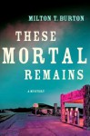 These Mortal Remains: A Mystery - Milton T. Burton