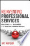 Reinventing Professional Services: Building Your Business in the Digital Marketplace - Ari Kaplan