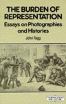 The Burden Of Representation: Essays On Photographies And Histories - John Tagg