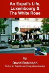 An Expat's Life, Luxembourg & The White Rose: Part of an Englishman Living Abroad Series - David Robinson