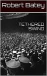 TETHERED SWING - Robert Batey