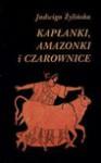 Kapłanki, amazonki i czarownice : opowieść z końca neolitu i epoki brązu 6500-1150 p.n.e. - Jadwiga Żylińska