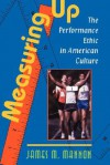 Measuring Up: The Performance Ethic In American Culture - JAMES MANNON, Mannon, James Mannon, James