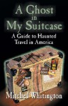 A Ghost in My Suitcase: A Guide to Haunted Travel in America - Mitchel Whitington