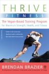 Thrive Fitness: The Vegan-Based Training Program for Maximum Strength, Health, and Fitness - Brendan Brazier