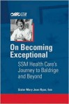 On Becoming Exceptional: Ssm Health Care's Journey to Baldrige and Beyond - Mary Jean Ryan