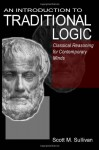 An Introduction To Traditional Logic: Classical Reasoning For Contemporary Minds - Scott Sullivan