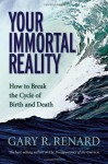 Your Immortal Reality: How to Break the Cycle of Birth and Death - Gary R. Renard