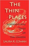 The Thin Places: Supernatural Tales of the Unseen - Laura K. Cowan