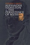 Alexander Hamilton And the Persistence of Myth (American Political Thought) - Stephen F. Knott
