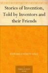 Stories of Invention, Told by Inventors and their Friends - Edward Everett Hale