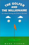The Golfer and the Millionaire: It's About Having the Drive to Succeed - Mark Fisher