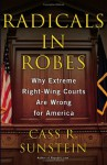 Radicals in Robes: Why Extreme Right-Wing Courts Are Wrong for America - Cass R. Sunstein