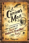"A Curious Man: The Strange and Brilliant Life of Robert ""Believe It or Not!"" Ripley - Neal Thompson"