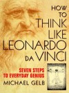 How To Think Like Leonardo Da Vinci - Michael J. Gelb
