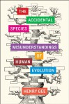 The Accidental Species: Misunderstandings of Human Evolution - Henry Gee