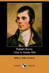 Robert Burns: How to Know Him - William Allan Neilson