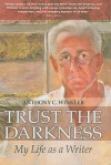 Trust the Darkness: My Life as a Writer - Anthony C. Winkler