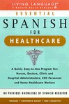 Essential Spanish for Healthcare : A Quick, Easy-To-Use Program for : Nurses, Doctors, Clinic and Hospital Administrators, Ems Personnel and Home Healthcare Workers - Living Language