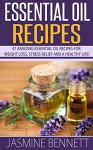 Essential Oil Recipes: 47 Amazing Essential Oil Recipes for Weight Loss, Stress Relief And A Healthy Life! (Herbal Remedies, Aromatherapy, Anti Aging) - Jasmine Bennett