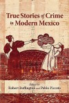 True Stories of Crime in Modern Mexico - Robert Buffington, Pablo Piccato, Lyman L. Johnson