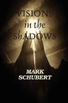 Visions In The Shadows - Mark Schubert