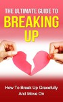The Ultimate Guide to Breaking Up: How to Break Up Gracefully and Move On (Becoming Happy, Finding True Love, Building Up Confidence, Breakup Recovery) - Sarah Thompson