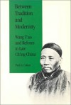 Between Tradition and Modernity: Wang T'Ao and Reform in Late Ch'ing China - Paul A. Cohen