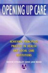 Opening Up Care: Achieving Principled Practice in Health and Social Care Institutions - Jan Reed, David Stanley
