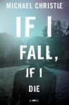 If I Fall, If I Die: A Novel - Michael Christie