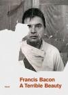 Francis Bacon: A Terrible Beauty - Francis Bacon, Barbara Dawson, Logan Sisley