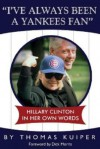 I've Always Been a Yankees Fan: Hillary Clinton in Her Own Words - Thomas D. Kuiper, Dick Morris