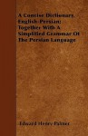 A Concise Dictionary, English-Persian; Together with a Simplified Grammar of the Persian Language - Edward Henry Palmer