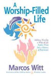 The Worship-Filled Life: Making Worship a Way of Life Rather Than Just a Manner of Expression - Marcos Witt