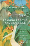 Reading for the Common Good: How Books Help Our Churches and Neighborhoods Flourish - C. Christopher Smith, Scot McKnight