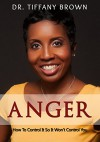 Anger: How to Control It So It Won t control you - Dr. Tiffany Brown