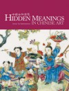 Hidden Meanings in Chinese Art - Terese Tse Bartholomew, Kaz Tsuruta
