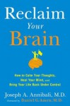 Reclaim Your Brain: How to Calm Your Thoughts, Heal Your Mind, and Bring Your Life Back Under Control - Joseph A. Annibali MD, Daniel G. Amen